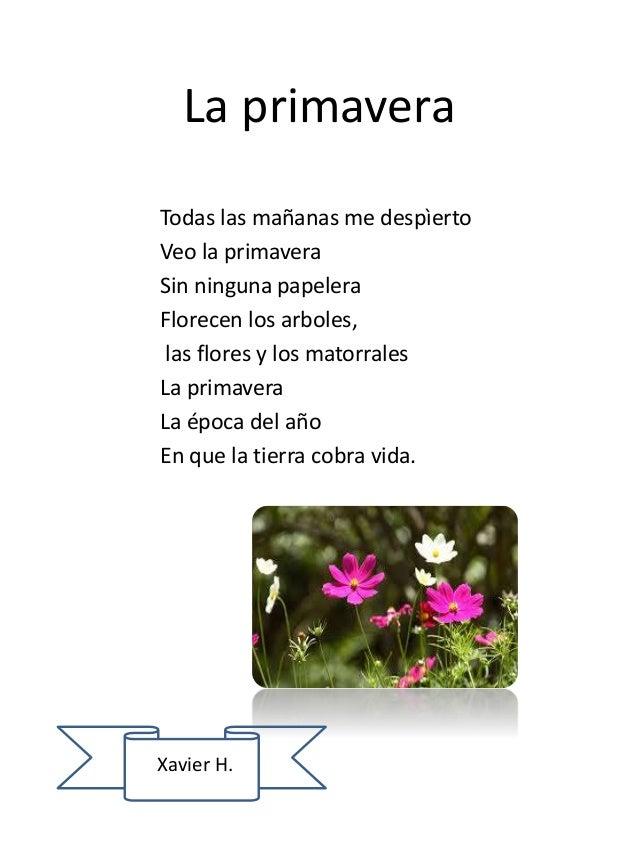 La primavera Todas las mañanas me despìerto Veo la primavera Sin ninguna papelera Florecen los arboles, las flores y los m...