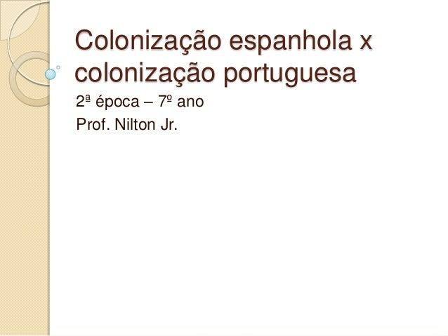 Colonização espanhola xcolonização portuguesa2ª época – 7º anoProf. Nilton Jr.