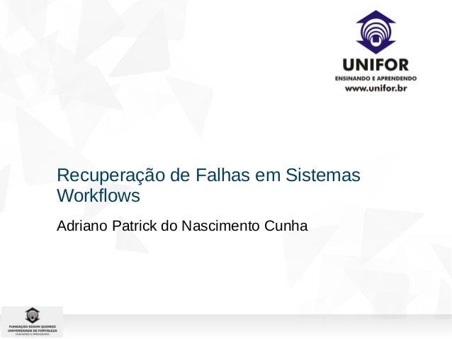 Recuperação de Falhas em Sistemas  Workflows  Adriano Patrick do Nascimento Cunha