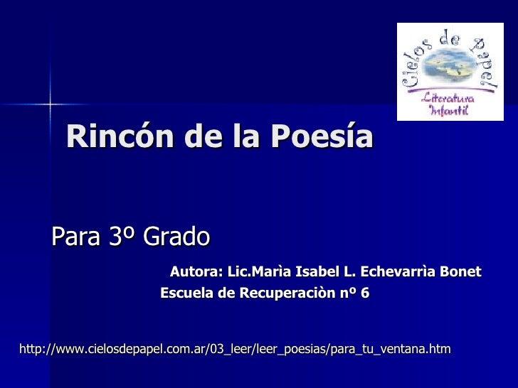 Rincón de la Poesía   Para 3º Grado Autora: Lic.Marìa Isabel L. Echevarrìa Bonet Escuela de Recuperaciòn nº 6  http://www....