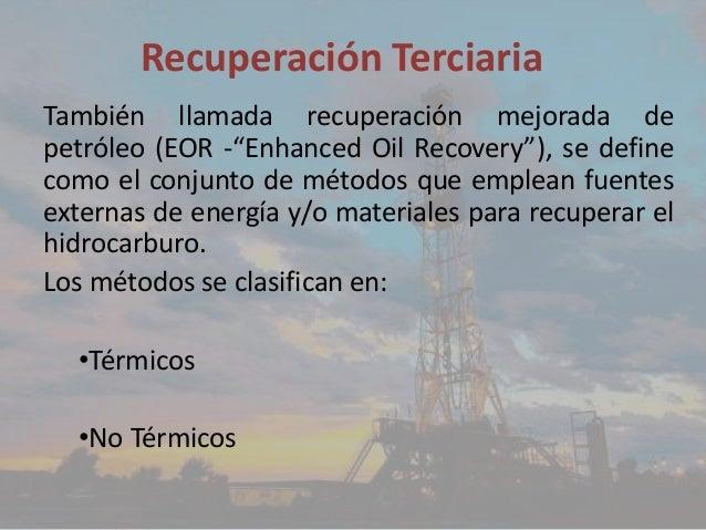 """Recuperación Terciaria También llamada recuperación mejorada de petróleo (EOR -""""Enhanced Oil Recovery""""), se define como el..."""