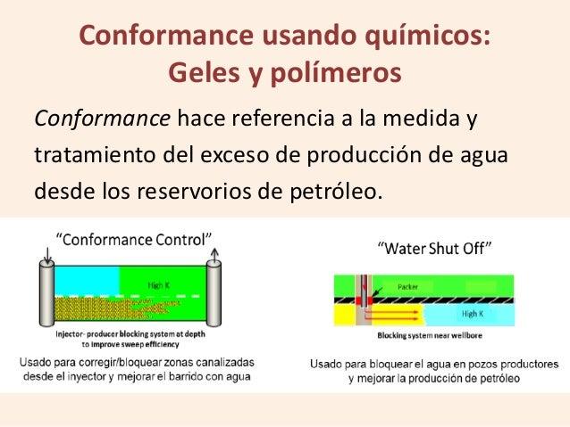 Conformance usando químicos: Geles y polímeros Conformance hace referencia a la medida y tratamiento del exceso de producc...