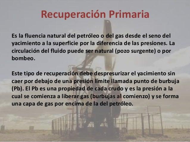 Recuperación Primaria Es la fluencia natural del petróleo o del gas desde el seno del yacimiento a la superficie por la di...