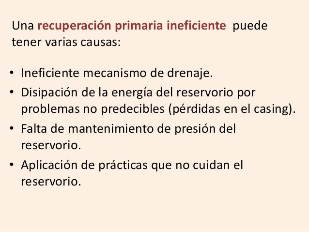 Una recuperación primaria ineficiente puede tener varias causas: • Ineficiente mecanismo de drenaje. • Disipación de la en...