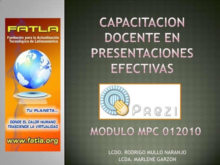 CAPACITACION DOCENTE EN PRESENTACIONES EFECTIVAS<br />MODULO MPC 012010<br />LCDO. RODRIGO MULLO NARANJO<br />LCDA. MARLEN...