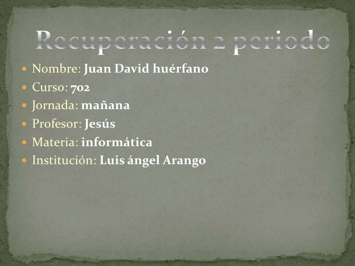Nombre: Juan David huérfano<br />Curso:702 <br />Jornada:mañana<br />Profesor:Jesús<br />Materia:informática<br />Instituc...