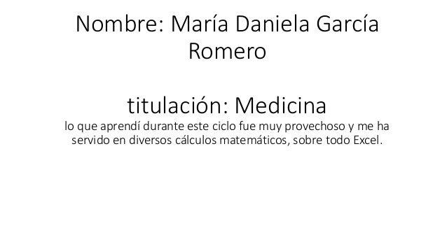 Nombre: María Daniela García Romero titulación: Medicina lo que aprendí durante este ciclo fue muy provechoso y me ha serv...