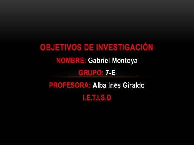 OBJETIVOS DE INVESTIGACIÓN NOMBRE: Gabriel Montoya GRUPO: 7-E  PROFESORA: Alba Inés Giraldo I.E.T.I.S.D