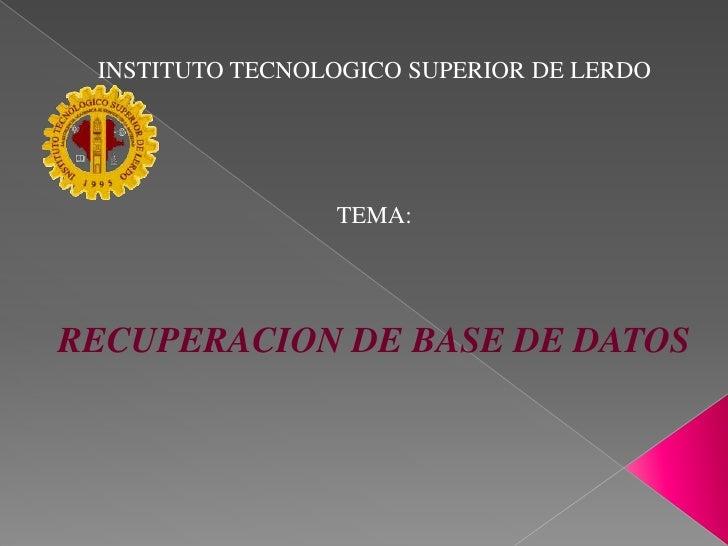 INSTITUTO TECNOLOGICO SUPERIOR DE LERDO<br />TEMA:<br />RECUPERACION DE BASE DE DATOS<br />