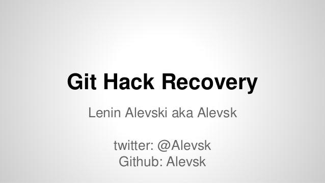 Git Hack Recovery Lenin Alevski aka Alevsk twitter: @Alevsk Github: Alevsk