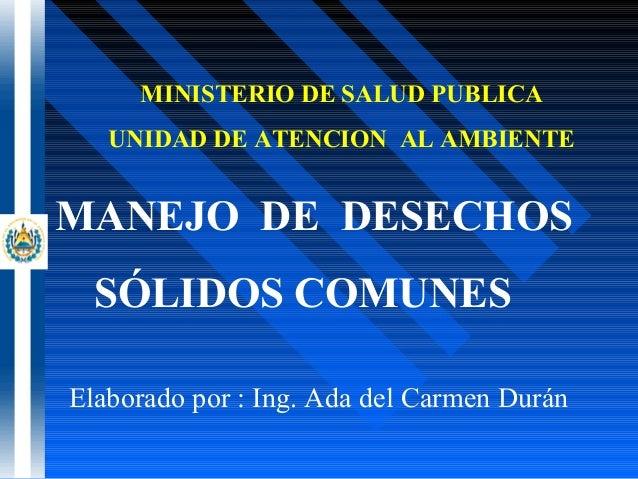 MINISTERIO DE SALUD PUBLICAUNIDAD DE ATENCION AL AMBIENTEMANEJO DE DESECHOSSÓLIDOS COMUNESElaborado por : Ing. Ada del Car...