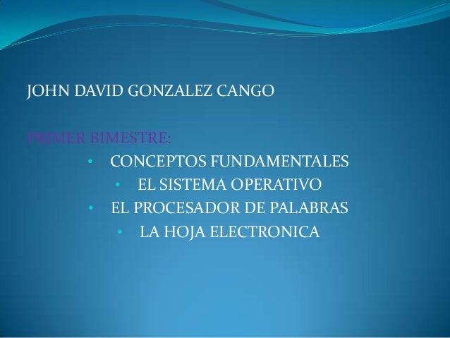 JOHN DAVID GONZALEZ CANGOPRIMER BIMESTRE:      • CONCEPTOS FUNDAMENTALES          • EL SISTEMA OPERATIVO       • EL PROCES...
