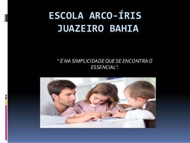 """ESCOLA ARCO-ÍRIS JUAZEIRO BAHIA """" É NA SIMPLICIDADEQUE SE ENCONTRAO ESSENCIAL""""."""