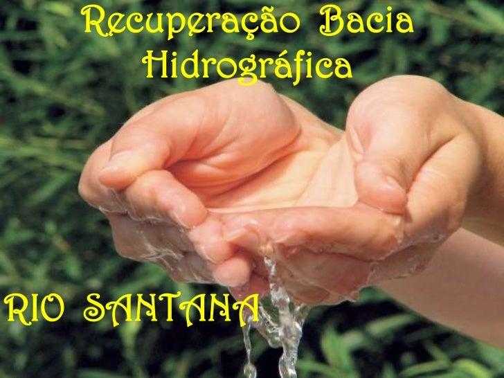 Recuperação Bacia      HidrográficaRIO SANTANA