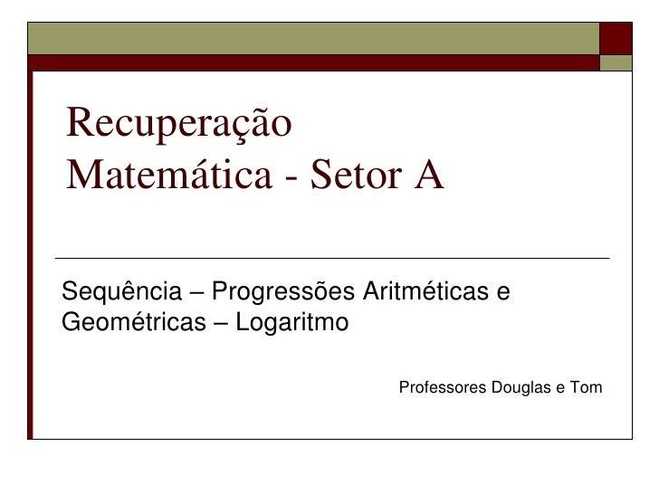Recuperação Matemática - Setor A<br />Sequência – Progressões Aritméticas e Geométricas – Logaritmo<br />Professores Dougl...