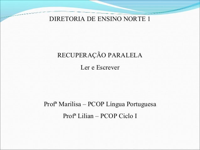 DIRETORIA DE ENSINO NORTE 1 RECUPERAÇÃO PARALELA Ler e Escrever Profª Marilisa – PCOP Língua Portuguesa Profª Lilian – PCO...