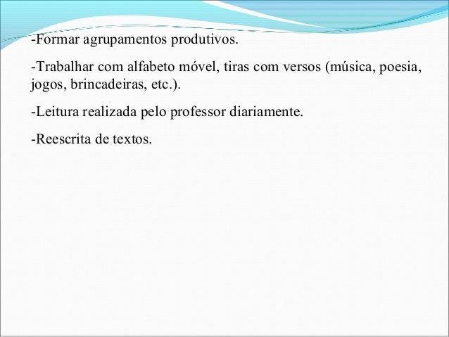 -Formar agrupamentos produtivos. -Trabalhar com alfabeto móvel, tiras com versos (música, poesia, jogos, brincadeiras, etc...