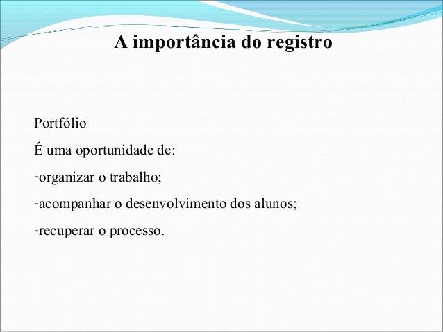 A importância do registro Portfólio É uma oportunidade de: -organizar o trabalho; -acompanhar o desenvolvimento dos alunos...