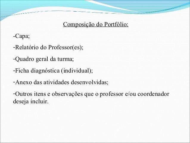 Composição do Portfólio: -Capa; -Relatório do Professor(es); -Quadro geral da turma; -Ficha diagnóstica (individual); -Ane...