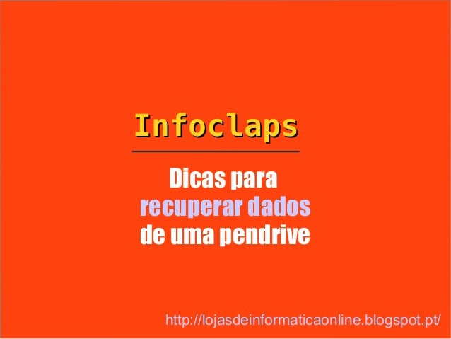 Infoclaps   Dicas pararecuperar dadosde uma pendrive  http://lojasdeinformaticaonline.blogspot.pt/