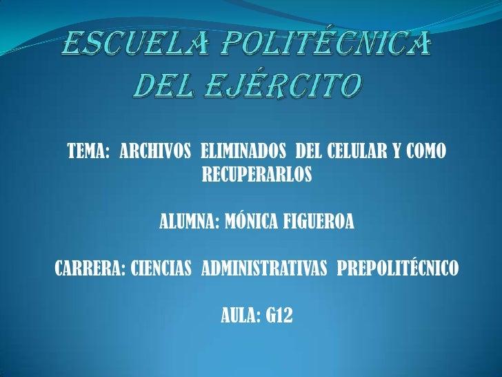 ESCUELAPOLITÉCNICA DELEJÉRCITO<br />TEMA:  ARCHIVOS  ELIMINADOS  DEL CELULAR Y COMO RECUPERARLOS<br />ALUMNA:MÓNICA FIGUER...