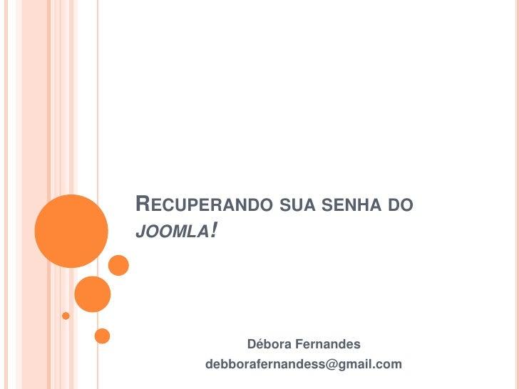 Recuperando sua senha do joomla!<br />Débora Fernandes<br />debborafernandess@gmail.com<br />