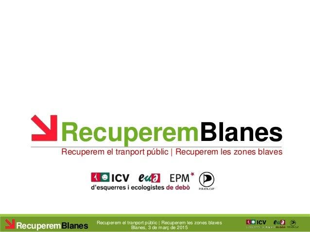 RecuperemBlanes Recuperem el tranport públic | Recuperem les zones blaves Blanes, 3 de març de 2015RecuperemBlanes Recuper...