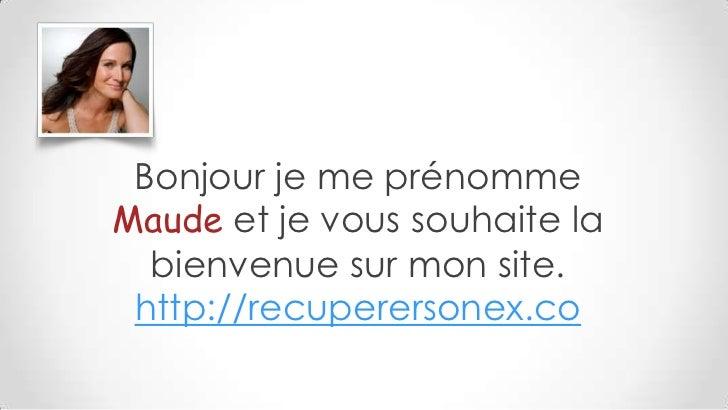 Bonjour je me prénommeMaude et je vous souhaite la  bienvenue sur mon site. http://recuperersonex.co