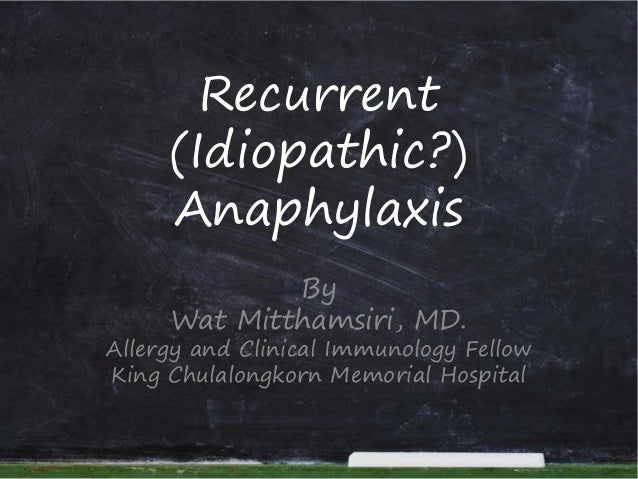 Recurrent (Idiopathic?) Anaphylaxis By Wat Mitthamsiri, MD. Allergy and Clinical Immunology Fellow King Chulalongkorn Memo...