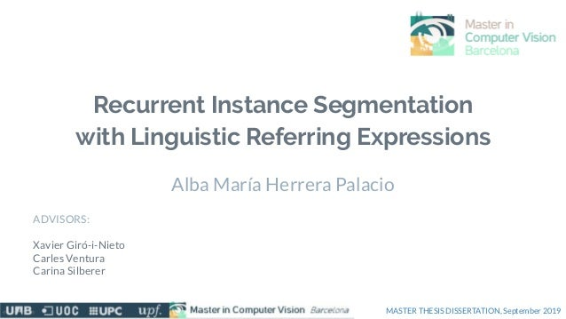 Recurrent Instance Segmentation with Linguistic Referring Expressions Alba María Herrera Palacio ADVISORS: Xavier Giró-i-N...