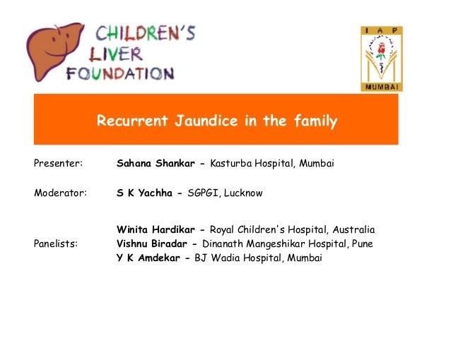 Recurrent Jaundice in the family Presenter:  Sahana Shankar - Kasturba Hospital, Mumbai  Moderator:  S K Yachha - SGPGI, L...