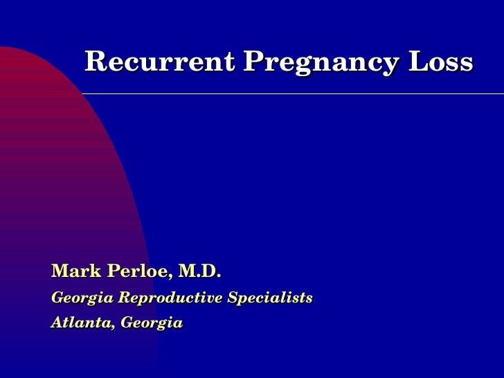 Recurrent Pregnancy Loss Mark Perloe, M.D. Georgia Reproductive Specialists Atlanta, Georgia