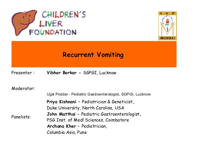 Recurrent Vomiting Presenter :  Vibhor Borkar - SGPGI, Lucknow  Moderator: Ujjal Poddar - Pediatric Gastroenterologist, SG...