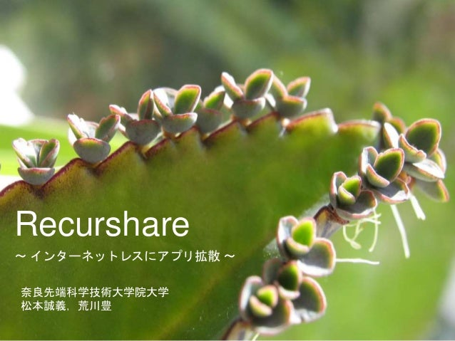 Recurshare  〜インターネットレスにアプリ拡散〜  奈良先端科学技術大学院大学  松本誠義,荒川豊