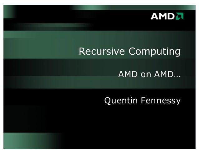 Recursive Computing AMD on AMD… Quentin Fennessy