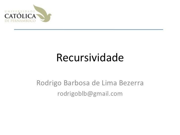 Recursividade Rodrigo Barbosa de Lima Bezerra [email_address]