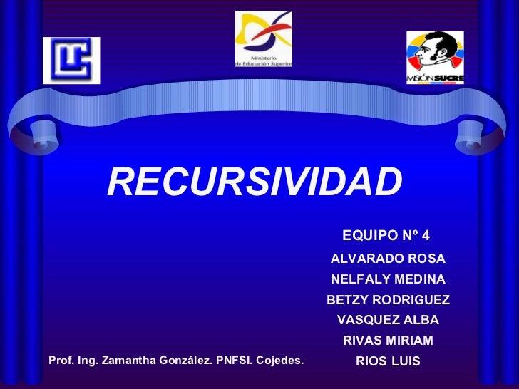 EQUIPO Nº 4 RECURSIVIDAD ALVARADO ROSA NELFALY MEDINA BETZY RODRIGUEZ VASQUEZ ALBA RIVAS MIRIAM RIOS LUIS Prof. Ing. Zaman...