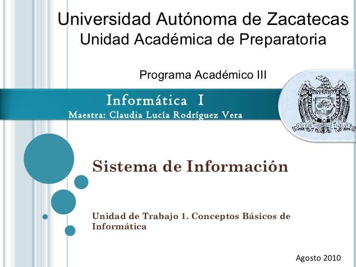 Sistema de Información Unidad de Trabajo 1. Conceptos Básicos de Informática Agosto 2010 Universidad Autónoma de Zacatecas...