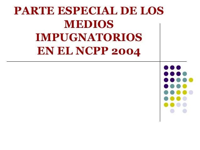 PARTE ESPECIAL DE LOS       MEDIOS   IMPUGNATORIOS   EN EL NCPP 2004