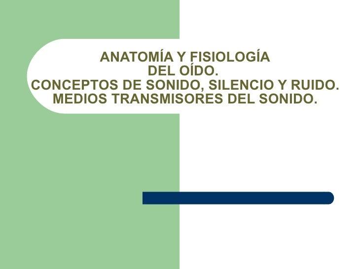 ANATOMÍA Y FISIOLOGÍA DEL OÍDO.  CONCEPTOS DE SONIDO, SILENCIO Y RUIDO. MEDIOS TRANSMISORES DEL SONIDO.