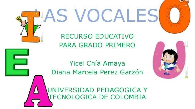 LAS VOCALES RECURSO EDUCATIVO PARA GRADO PRIMERO Yicel Chía Amaya Diana Marcela Perez Garzón UNIVERSIDAD PEDAGOGICA Y TECN...