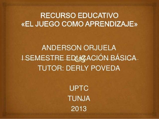 ANDERSON ORJUELA I SEMESTRE EDUCACIÓN BÁSICA TUTOR: DERLY POVEDA UPTC TUNJA 2013