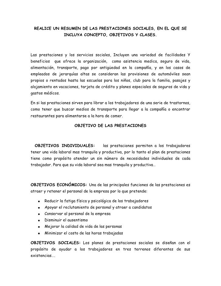 REALICE UN RESUMEN DE LAS PRESTACIONES SOCIALES, EN EL QUE SE INCLUYA CONCEPTO, OBJETIVOS Y CLASES.<br />Las prestaciones ...