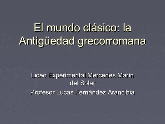 El mundo clásico: la Antigüedad grecorromana Liceo Experimental Mercedes Marín del Solar Profesor Lucas Fernández Arancibi...