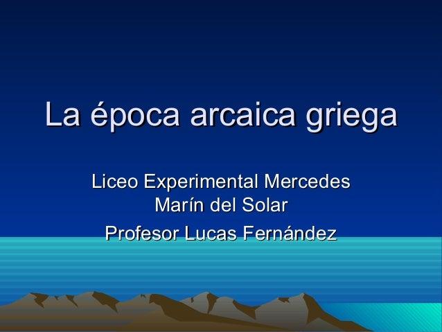 La época arcaica griega Liceo Experimental Mercedes Marín del Solar Profesor Lucas Fernández
