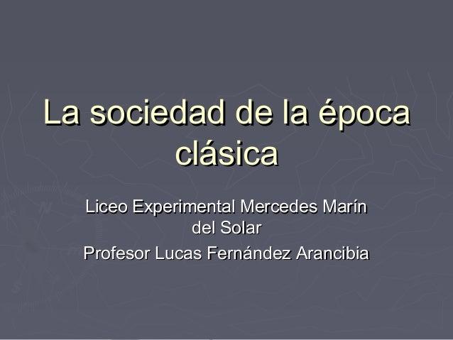 La sociedad de la época clásica Liceo Experimental Mercedes Marín del Solar Profesor Lucas Fernández Arancibia