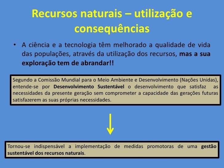 Recursos naturais – utilização e                consequências   • A ciência e a tecnologia têm melhorado a qualidade de vi...