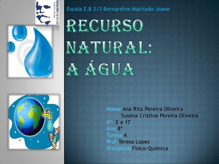 Escola E.B 2/3 Bernardino Machado-Joane<br />Recurso Natural:A Água<br />Nome:Ana Rita Pereira Oliveira<br />         Susa...