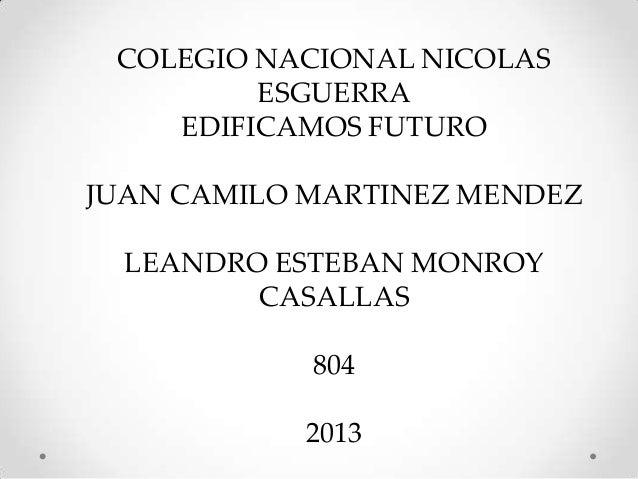 COLEGIO NACIONAL NICOLAS ESGUERRA EDIFICAMOS FUTURO JUAN CAMILO MARTINEZ MENDEZ LEANDRO ESTEBAN MONROY CASALLAS 804 2013