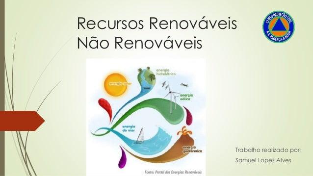 Recursos Renováveis Não Renováveis Trabalho realizado por: Samuel Lopes Alves